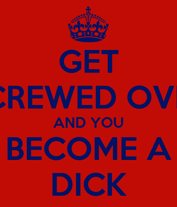 GET SCREWED OVER AND YOU BECOME A DICK