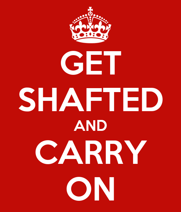 GET SHAFTED AND CARRY ON