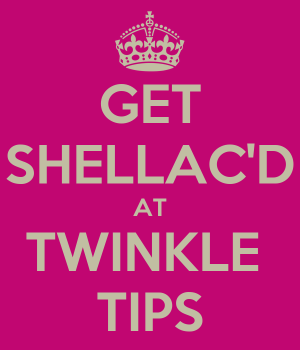 GET SHELLAC'D AT TWINKLE  TIPS