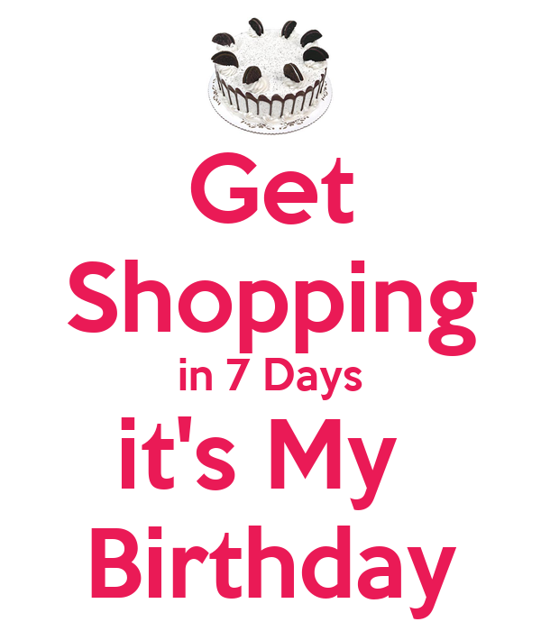 Get Shopping in 7 Days it's My  Birthday