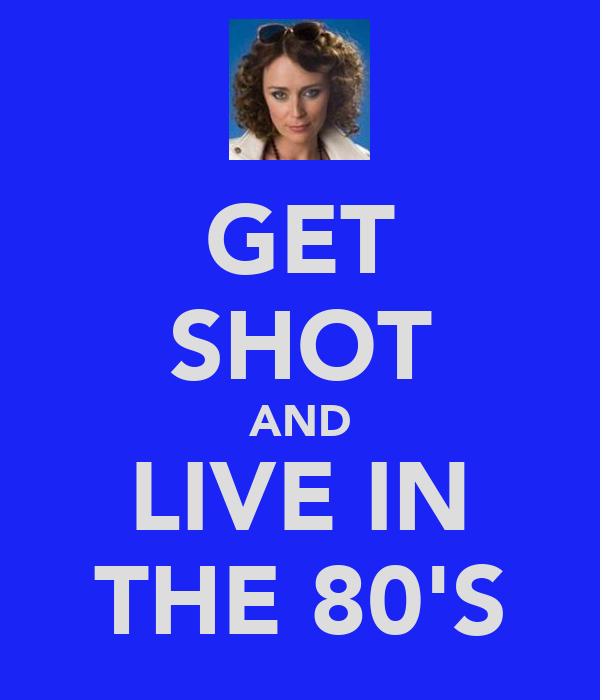 GET SHOT AND LIVE IN THE 80'S