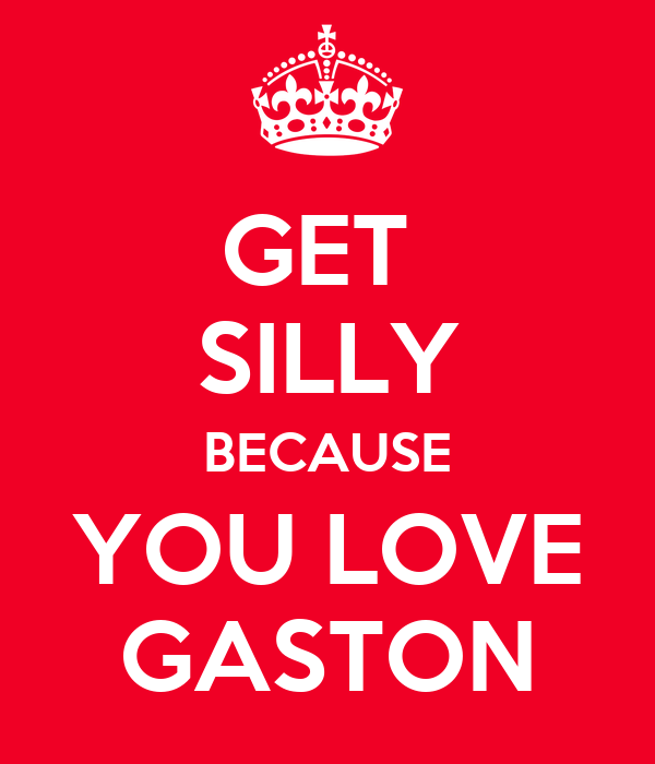 GET  SILLY BECAUSE YOU LOVE GASTON