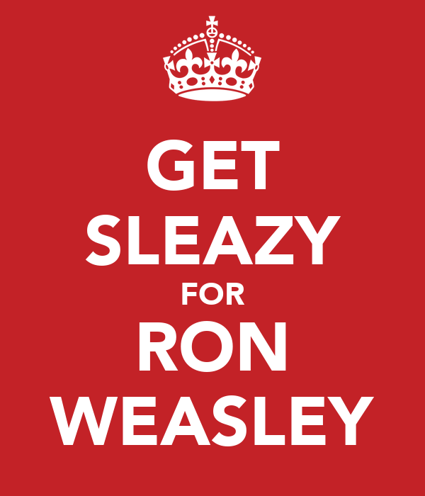 GET SLEAZY FOR RON WEASLEY