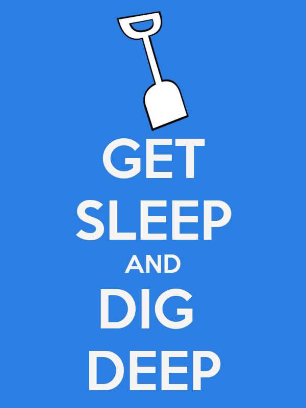 GET SLEEP AND DIG  DEEP