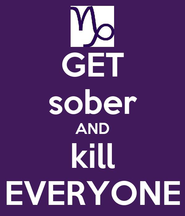 GET sober AND kill EVERYONE