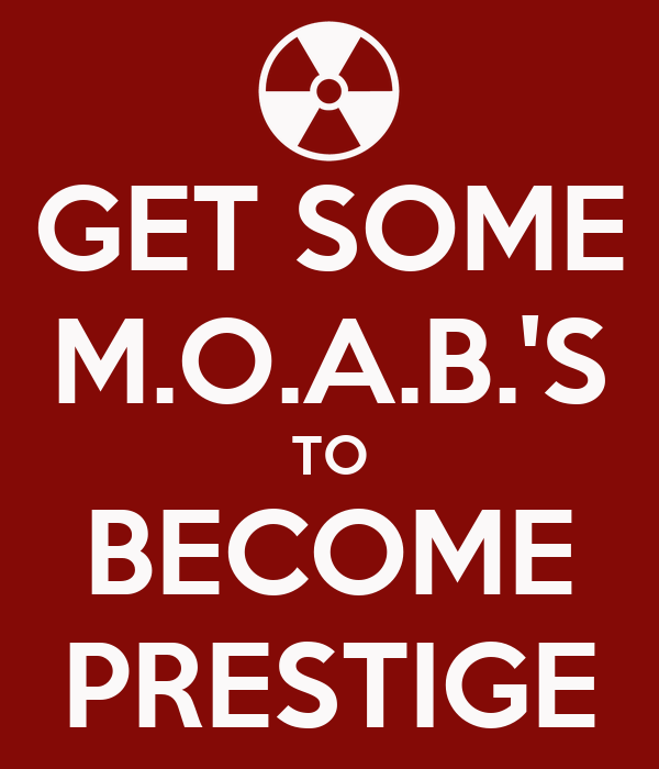 GET SOME M.O.A.B.'S TO BECOME PRESTIGE