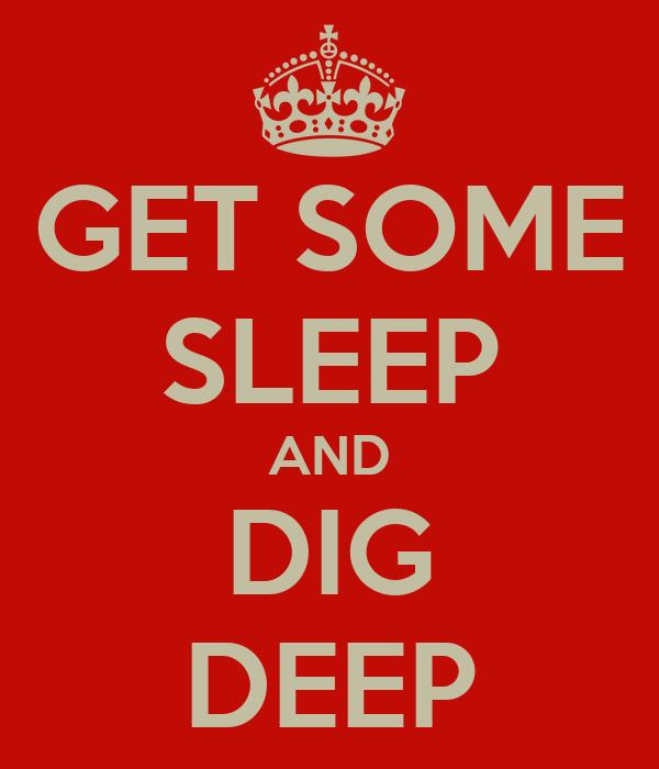 GET SOME SLEEP AND DIG DEEP