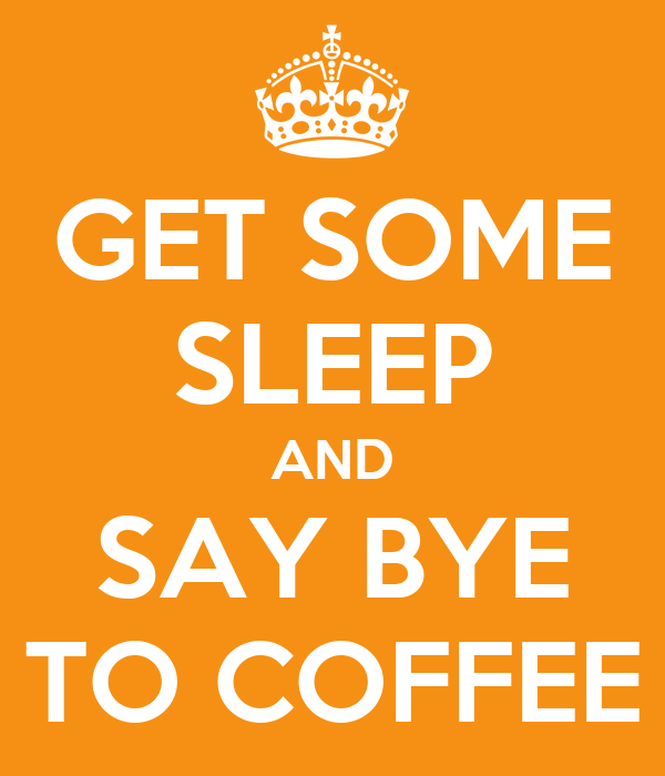 GET SOME SLEEP AND SAY BYE TO COFFEE