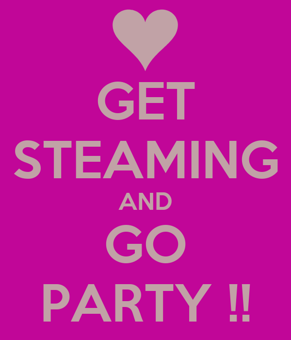 GET STEAMING AND GO PARTY !!