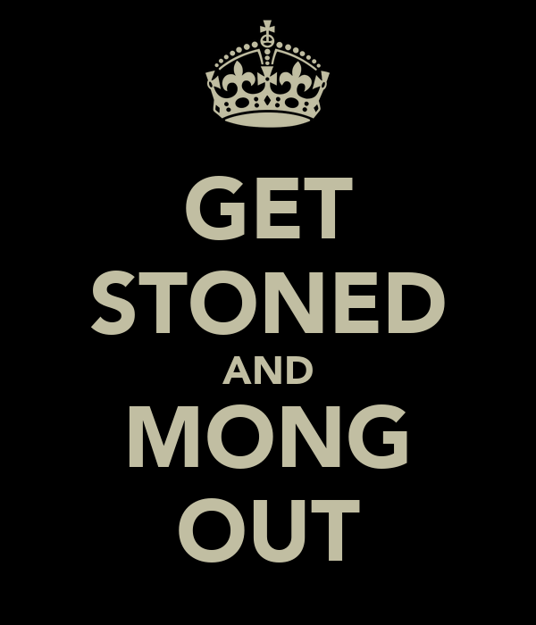GET STONED AND MONG OUT