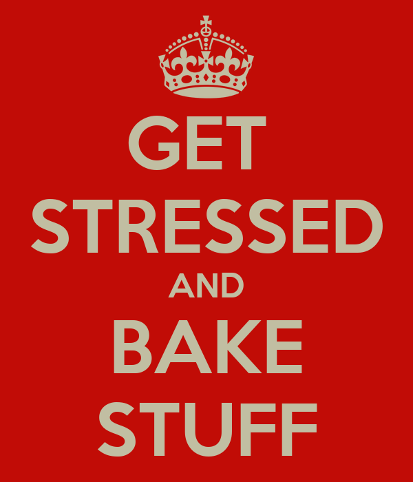 GET  STRESSED AND BAKE STUFF