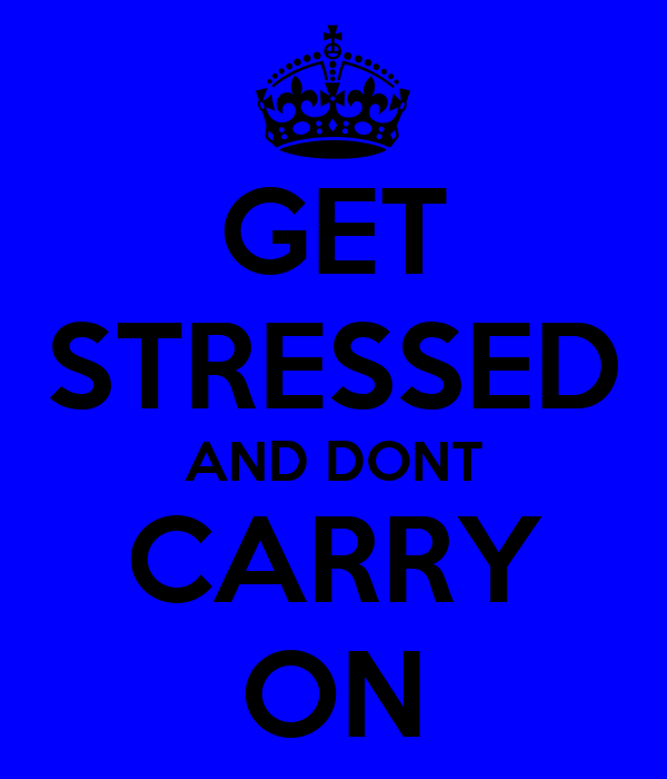 GET STRESSED AND DONT CARRY ON