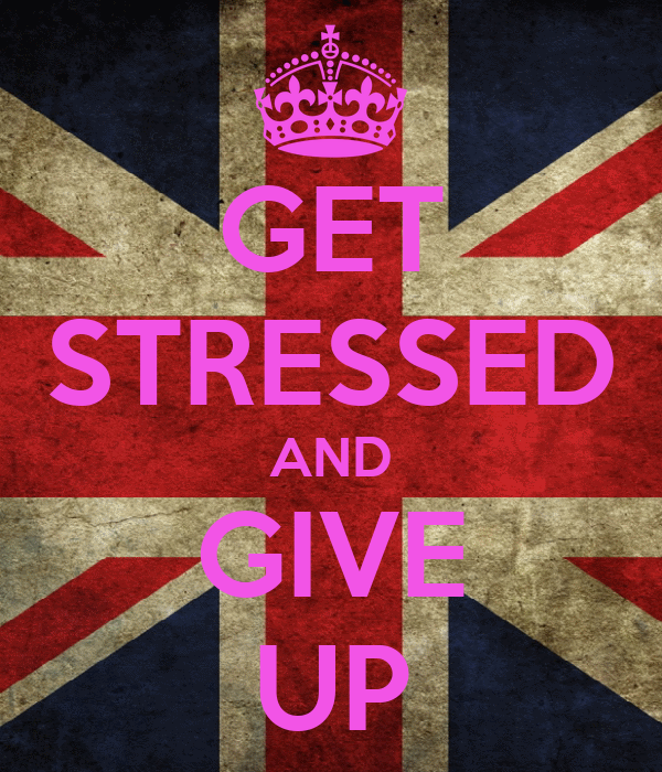 GET STRESSED AND GIVE UP