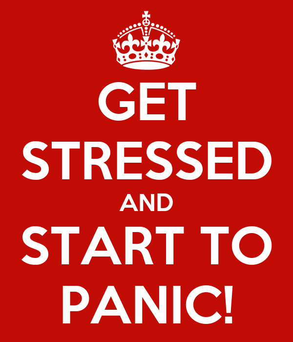 GET STRESSED AND START TO PANIC!