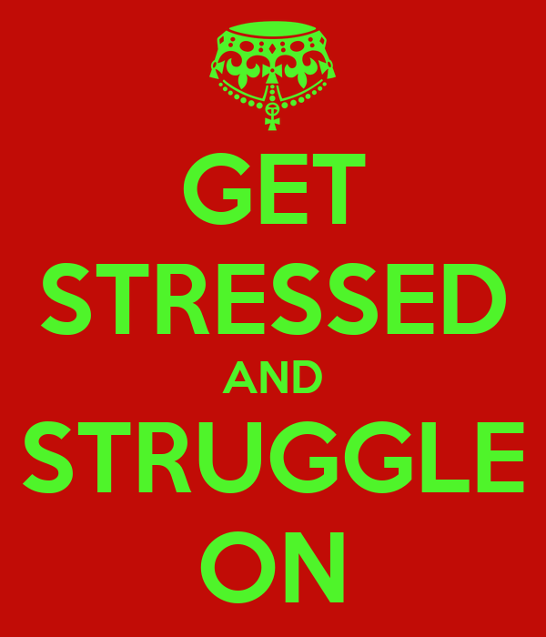 GET STRESSED AND STRUGGLE ON
