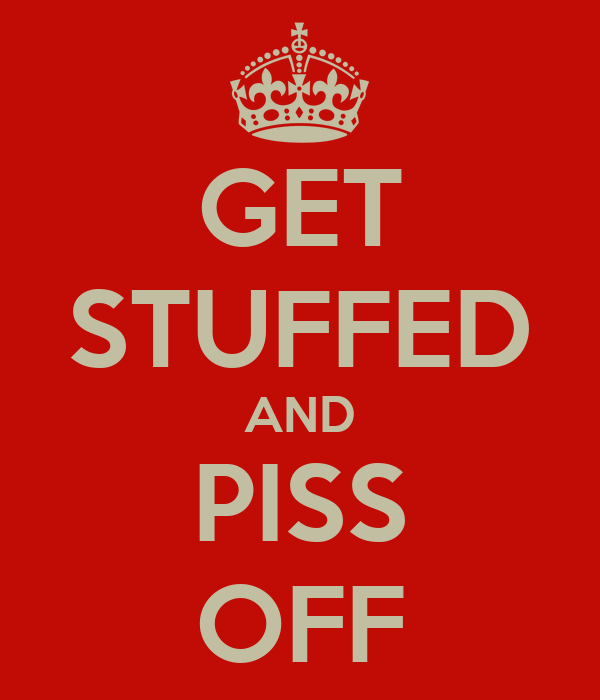 GET STUFFED AND PISS OFF