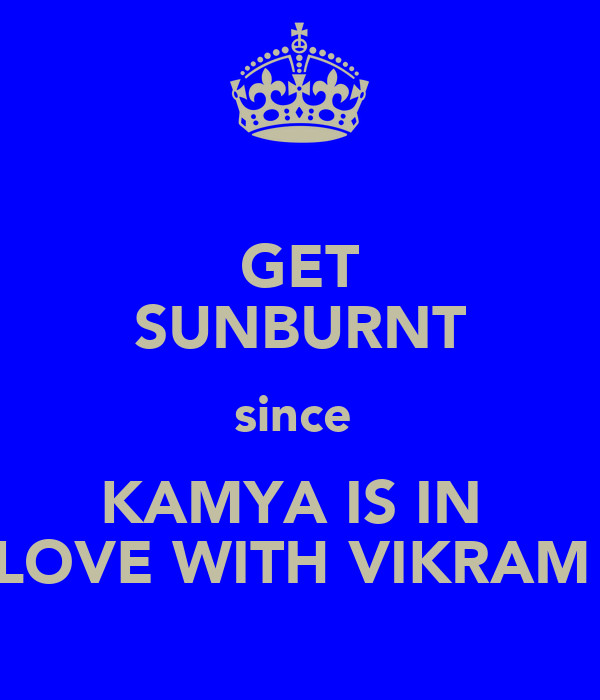 GET SUNBURNT since  KAMYA IS IN  LOVE WITH VIKRAM