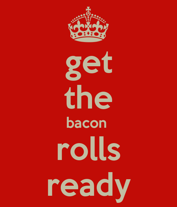 get the bacon  rolls ready