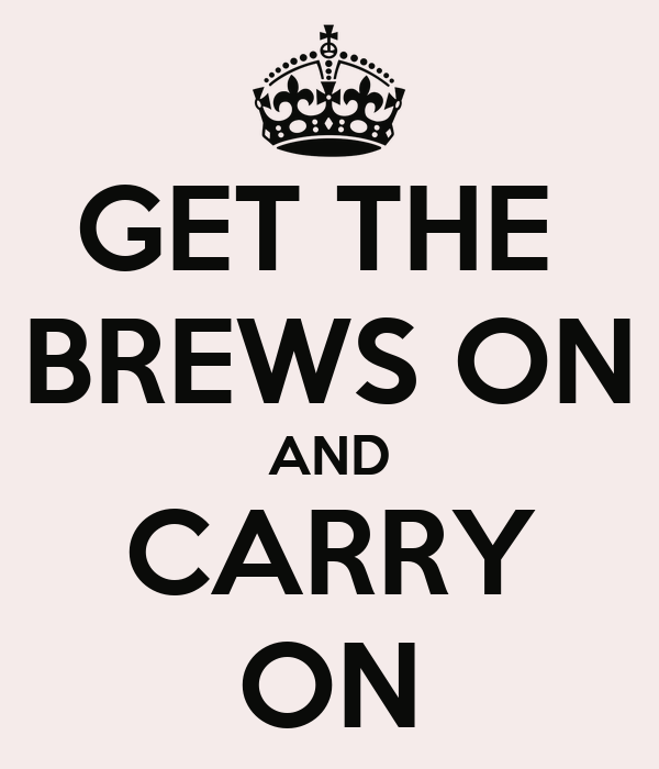 GET THE  BREWS ON AND CARRY ON