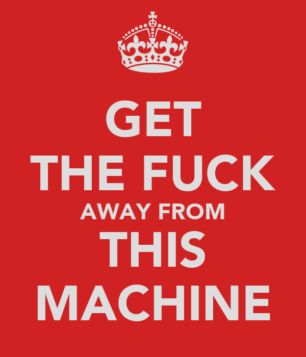 GET THE FUCK AWAY FROM THIS MACHINE