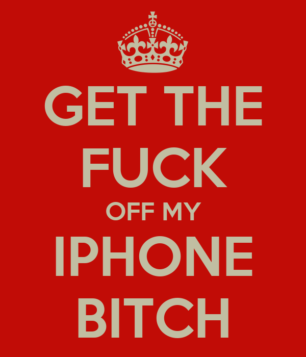 GET THE FUCK OFF MY IPHONE BITCH