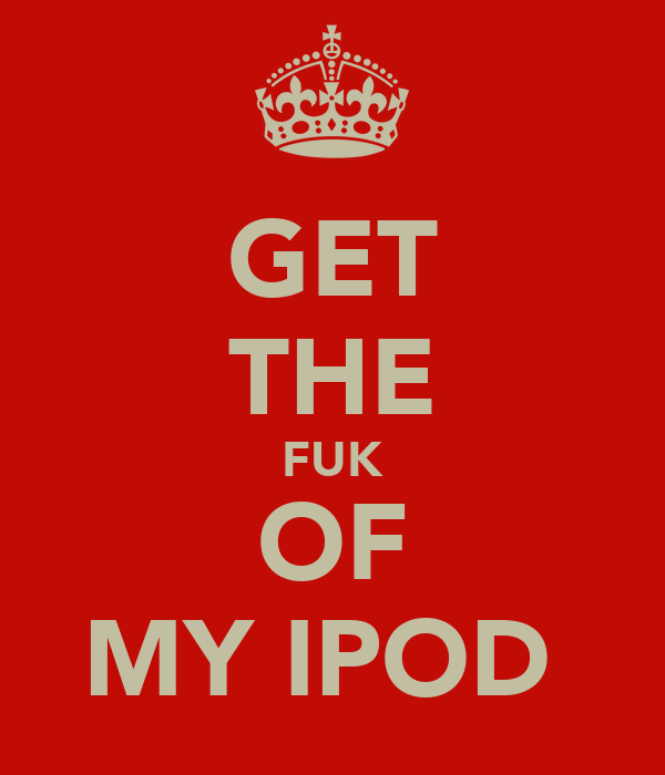 GET THE FUK OF MY IPOD