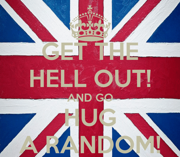 GET THE HELL OUT! AND GO HUG A RANDOM!