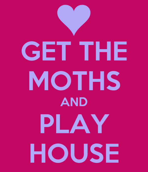 GET THE MOTHS AND PLAY HOUSE