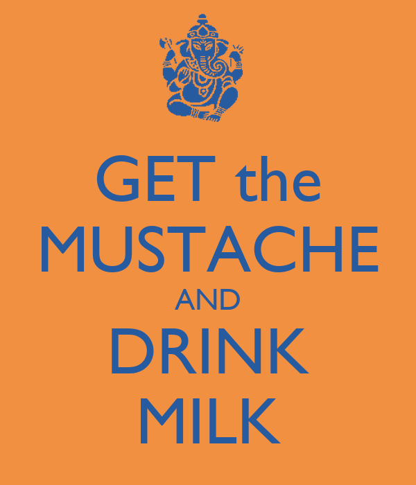 GET the MUSTACHE AND DRINK MILK