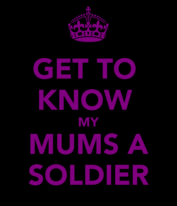 GET TO  KNOW  MY MUMS A SOLDIER