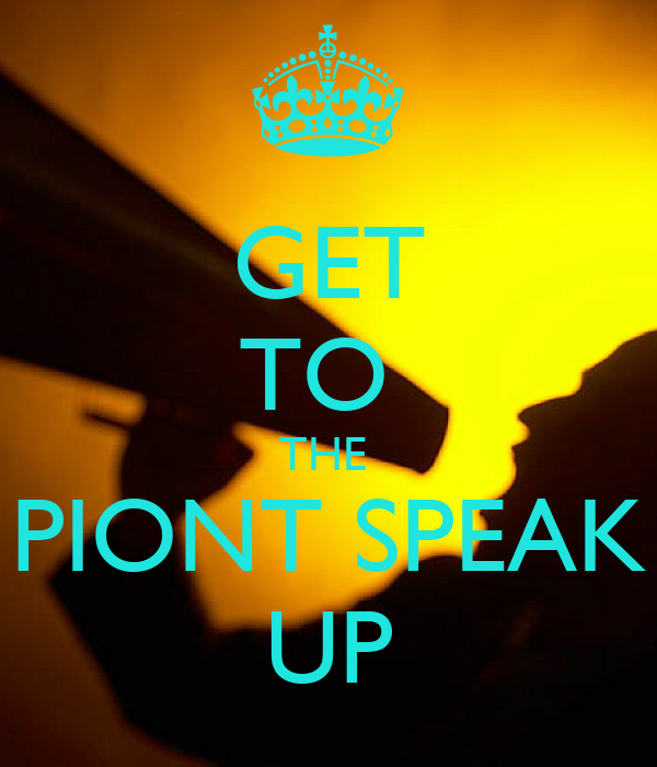 GET TO  THE  PIONT SPEAK UP