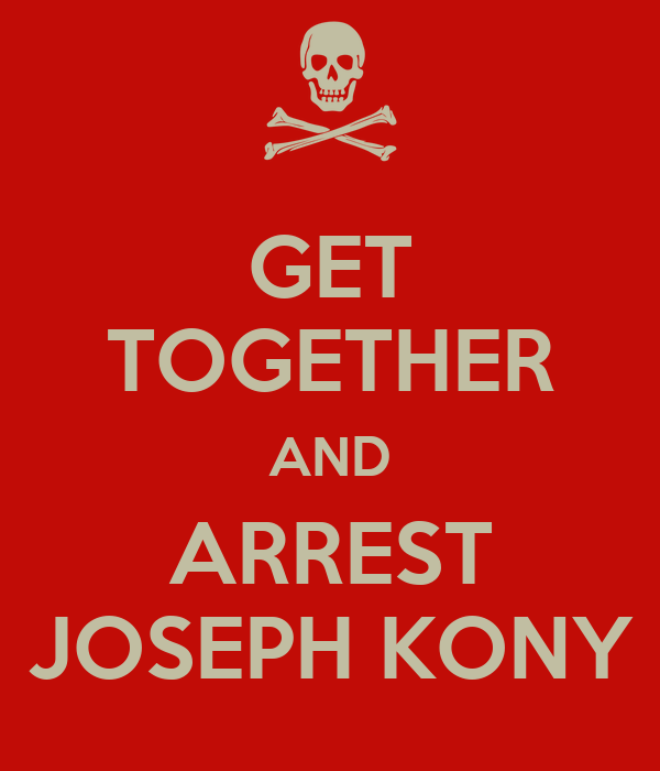 GET TOGETHER AND ARREST JOSEPH KONY