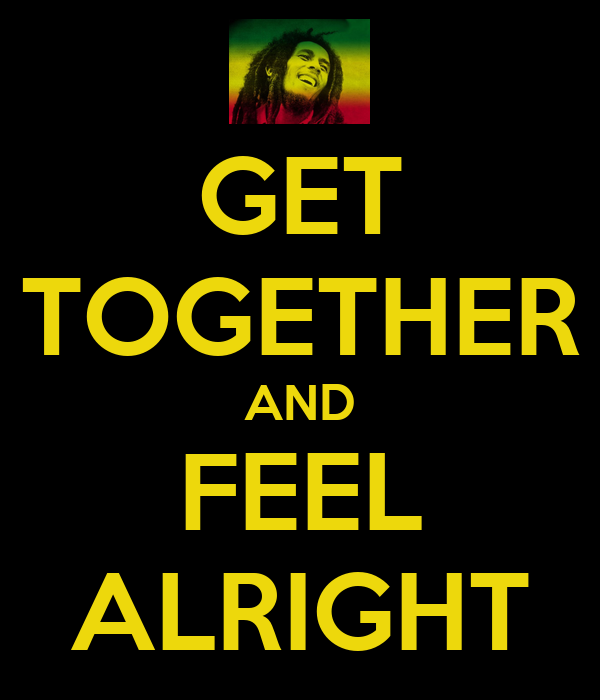 GET TOGETHER AND FEEL ALRIGHT