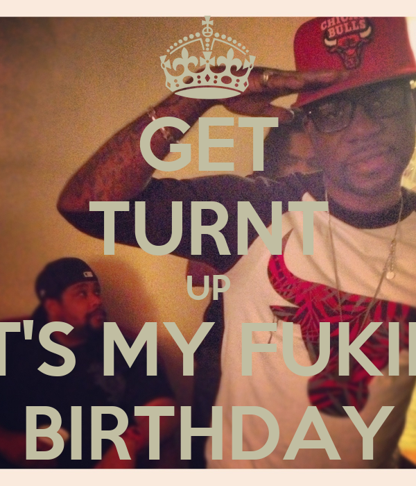 GET TURNT UP IT'S MY FUKIN BIRTHDAY