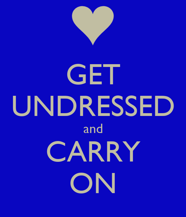 GET UNDRESSED and CARRY ON