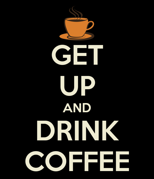 GET UP AND DRINK COFFEE