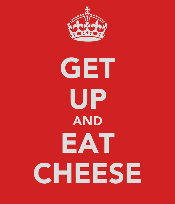 GET UP AND EAT CHEESE
