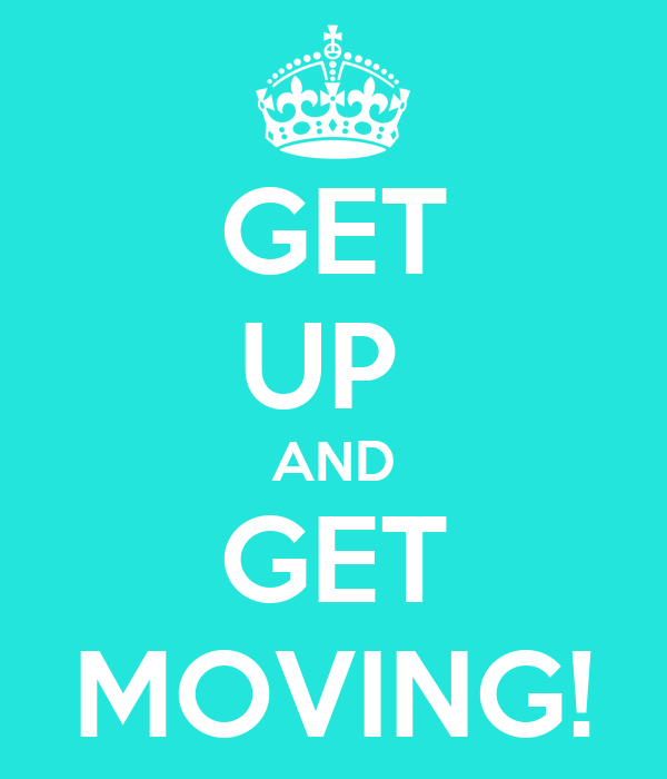 GET UP  AND GET MOVING!