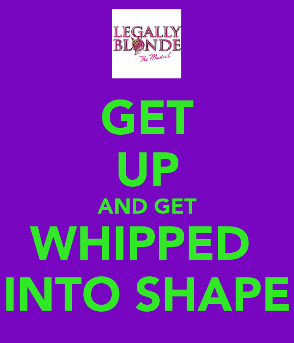 GET UP AND GET WHIPPED  INTO SHAPE
