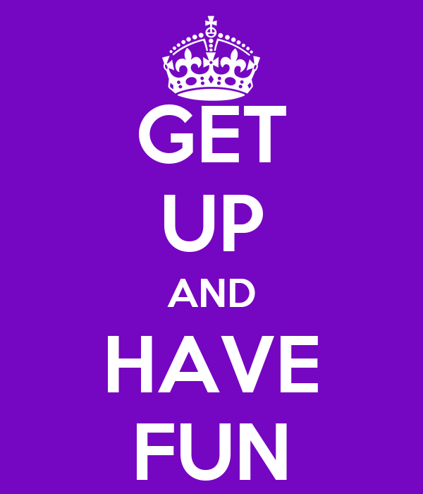 GET UP AND HAVE FUN