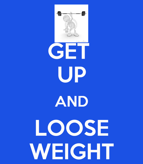 GET  UP AND LOOSE WEIGHT