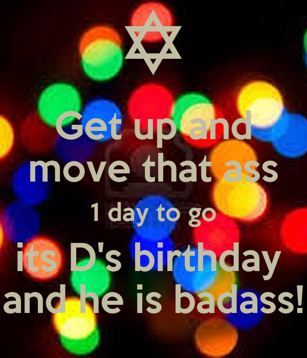 Get up and move that ass 1 day to go its D's birthday  and he is badass!