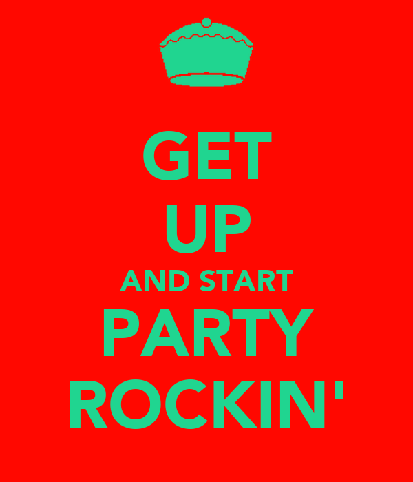 GET UP AND START PARTY ROCKIN'