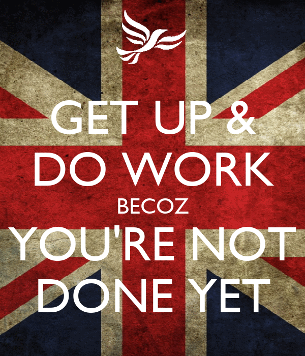 GET UP & DO WORK BECOZ YOU'RE NOT DONE YET