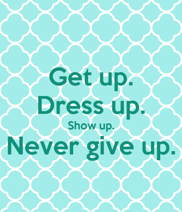 Get up. Dress up. Show up. Never give up.