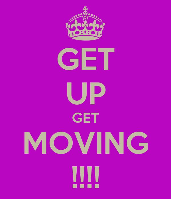 GET UP GET MOVING !!!!