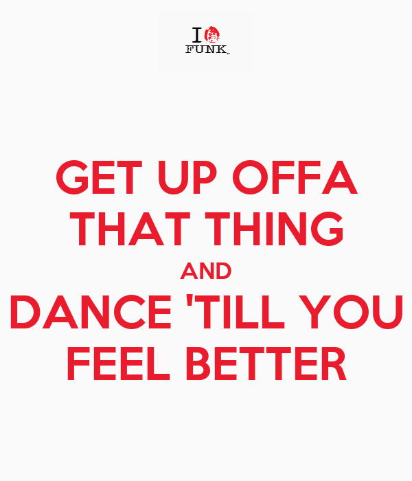 GET UP OFFA THAT THING AND DANCE 'TILL YOU FEEL BETTER