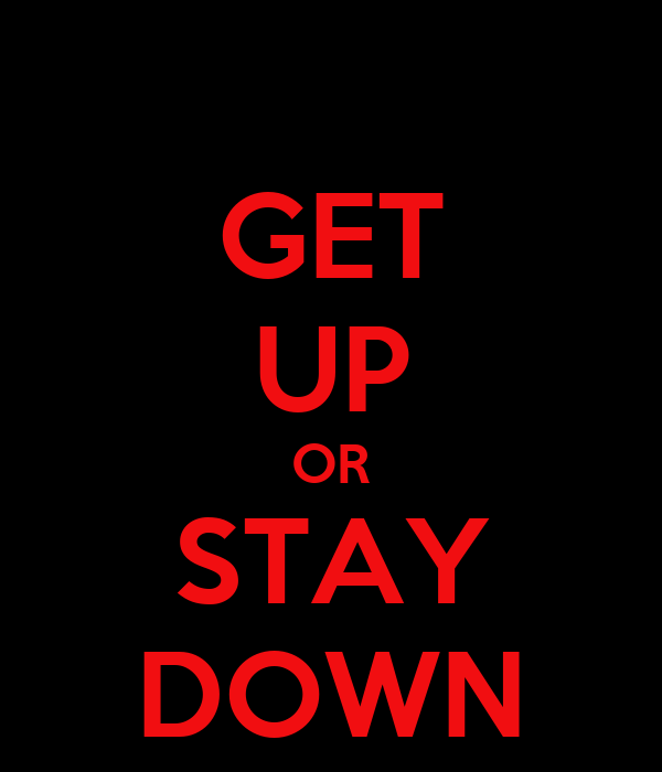 GET UP OR STAY DOWN