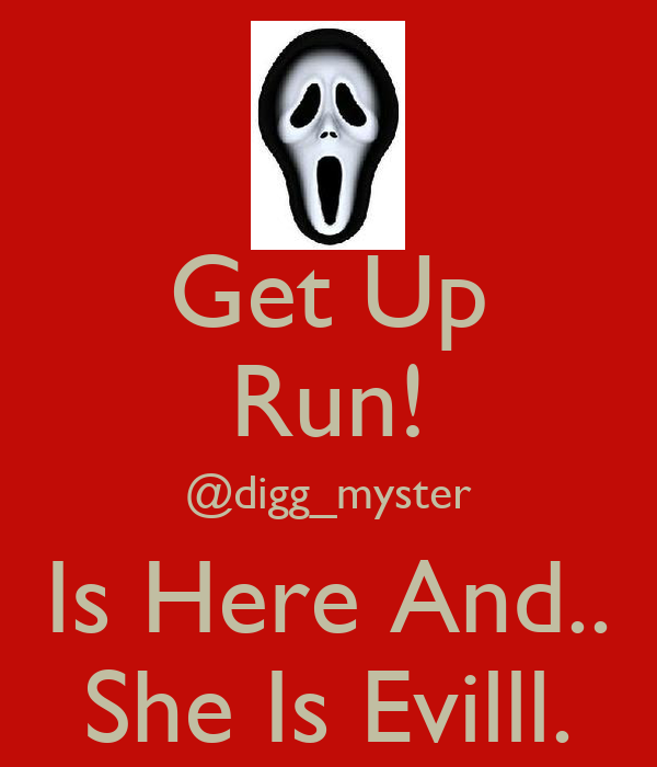 Get Up Run! @digg_myster Is Here And.. She Is Evilll.