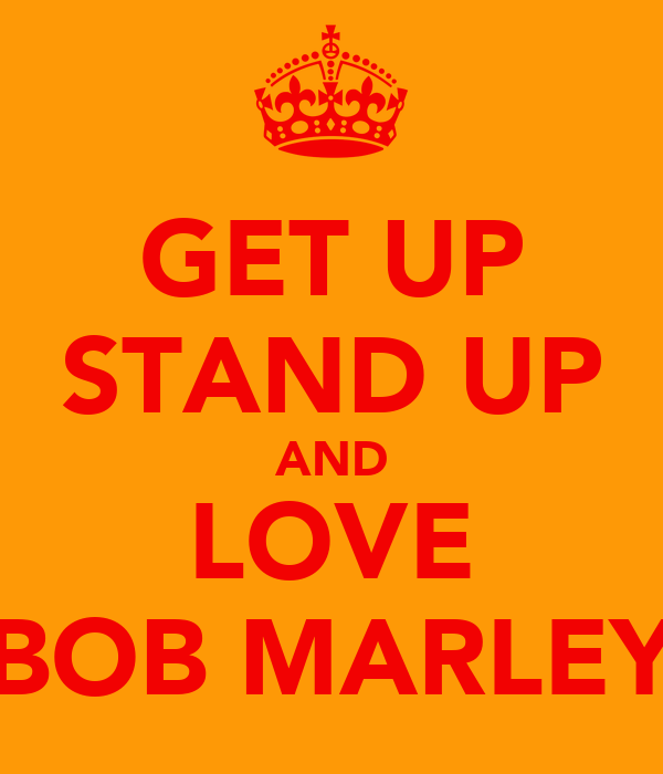 GET UP STAND UP AND LOVE BOB MARLEY